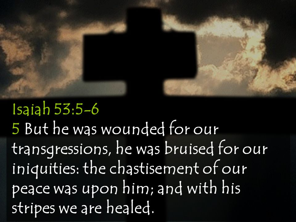 Isaiah 53:5-6 5 But he was wounded for our transgressions, he was bruised for our iniquities: the chastisement of our peace was upon him; and with his stripes we are healed.