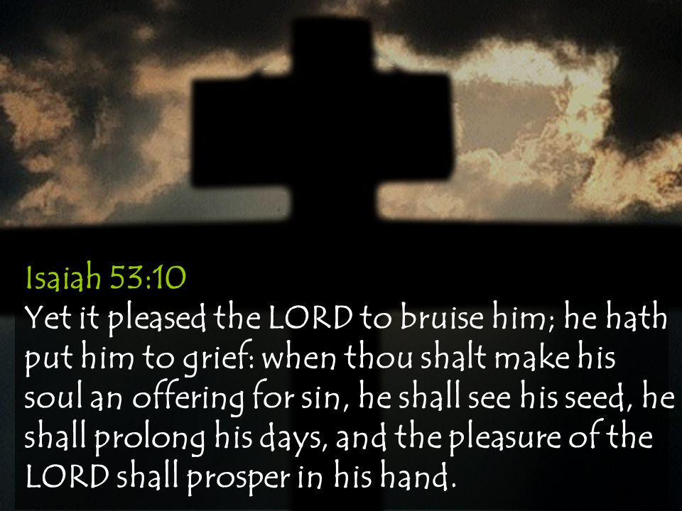 Isaiah 53:10 Yet it pleased the LORD to bruise him; he hath put him to grief: when thou shalt make his soul an offering for sin, he shall see his seed, he shall prolong his days, and the pleasure of the LORD shall prosper in his hand.