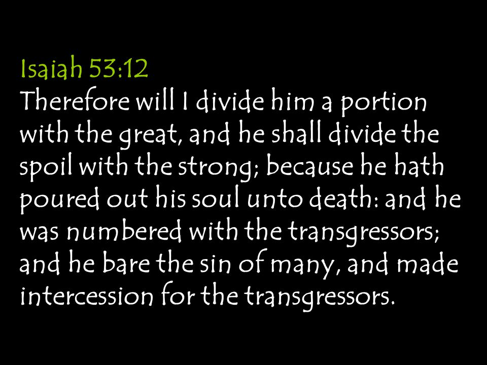 Isaiah 53:12 Therefore will I divide him a portion with the great, and he shall divide the spoil with the strong; because he hath poured out his soul unto death: and he was numbered with the transgressors; and he bare the sin of many, and made intercession for the transgressors.