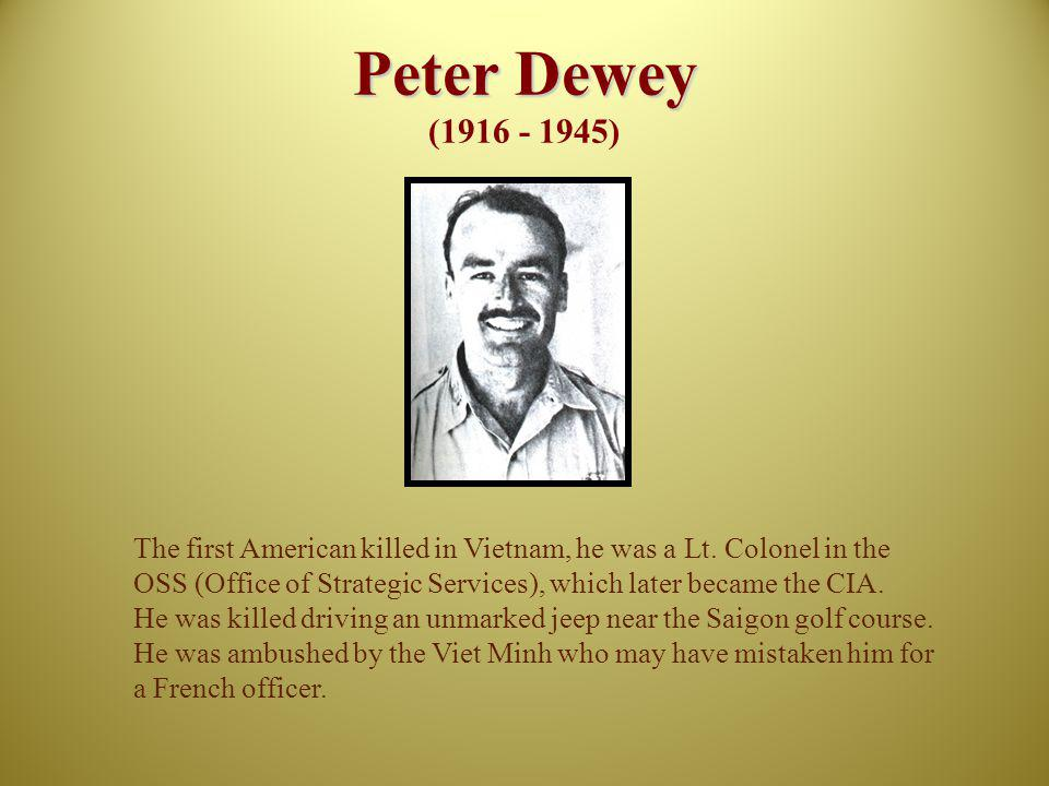 Peter Dewey (1916 - 1945) The first American killed in Vietnam, he was a Lt. Colonel in the.