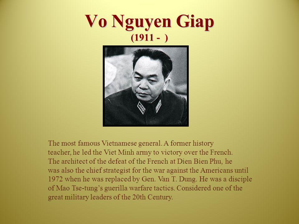 Vo Nguyen Giap (1911 - ) The most famous Vietnamese general. A former history. teacher, he led the Viet Minh army to victory over the French.