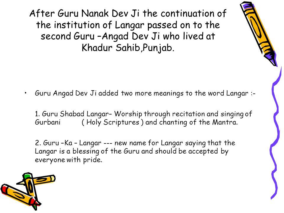 After Guru Nanak Dev Ji the continuation of the institution of Langar passed on to the second Guru –Angad Dev Ji who lived at Khadur Sahib,Punjab.