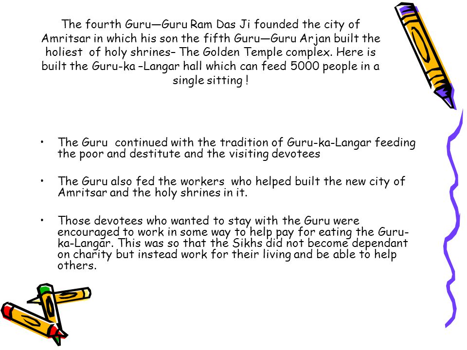 The fourth Guru—Guru Ram Das Ji founded the city of Amritsar in which his son the fifth Guru—Guru Arjan built the holiest of holy shrines– The Golden Temple complex. Here is built the Guru-ka –Langar hall which can feed 5000 people in a single sitting !