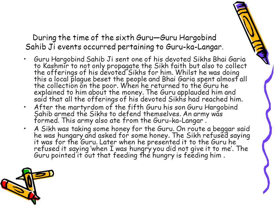During the time of the sixth Guru—Guru Hargobind Sahib Ji events occurred pertaining to Guru-ka-Langar.