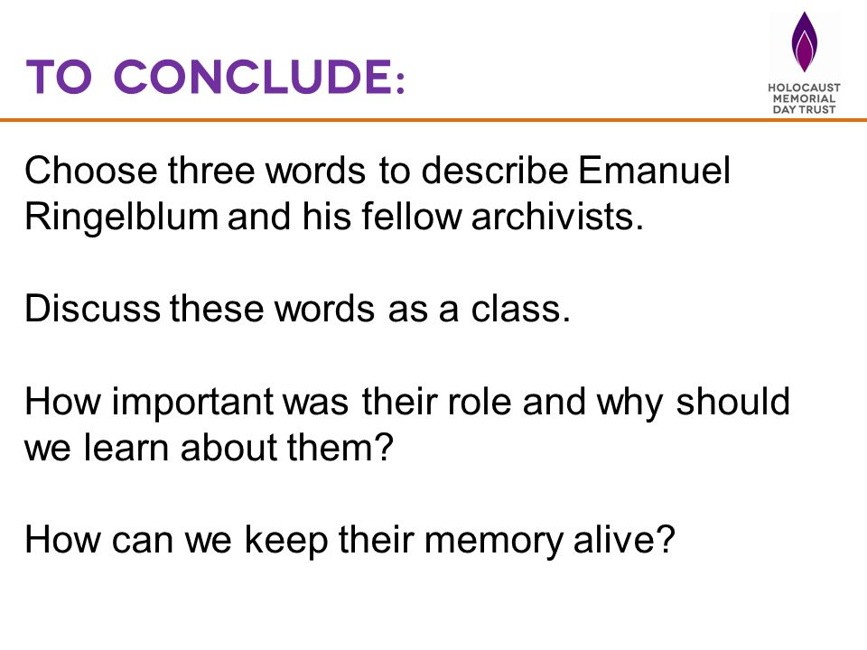 To Conclude: Choose three words to describe Emanuel Ringelblum and his fellow archivists. Discuss these words as a class.