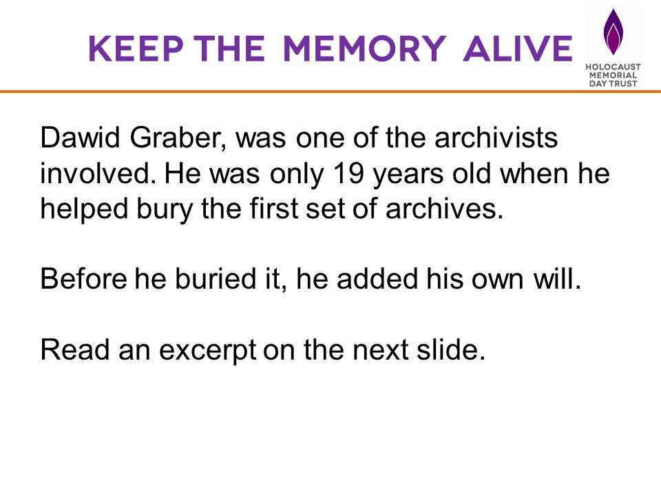 Keep the Memory Alive Dawid Graber, was one of the archivists involved. He was only 19 years old when he helped bury the first set of archives.