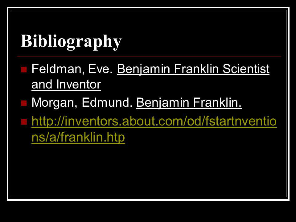 Bibliography Feldman, Eve. Benjamin Franklin Scientist and Inventor. Morgan, Edmund. Benjamin Franklin.