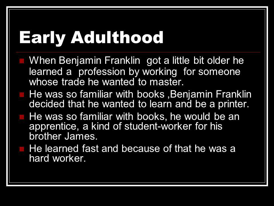 Early Adulthood When Benjamin Franklin got a little bit older he learned a profession by working for someone whose trade he wanted to master.