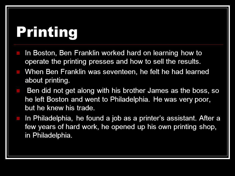 Printing In Boston, Ben Franklin worked hard on learning how to operate the printing presses and how to sell the results.