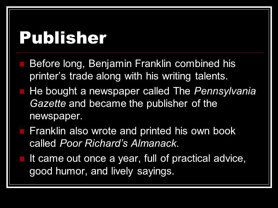Publisher Before long, Benjamin Franklin combined his printer's trade along with his writing talents.