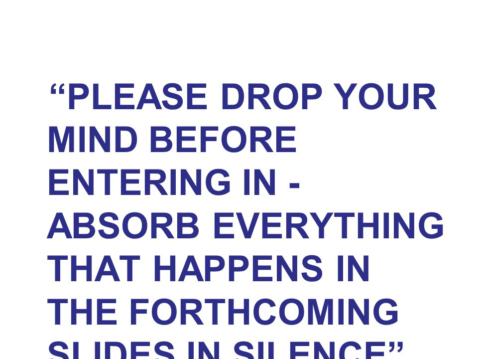 PLEASE DROP YOUR MIND BEFORE ENTERING IN - ABSORB EVERYTHING THAT HAPPENS IN THE FORTHCOMING SLIDES IN SILENCE