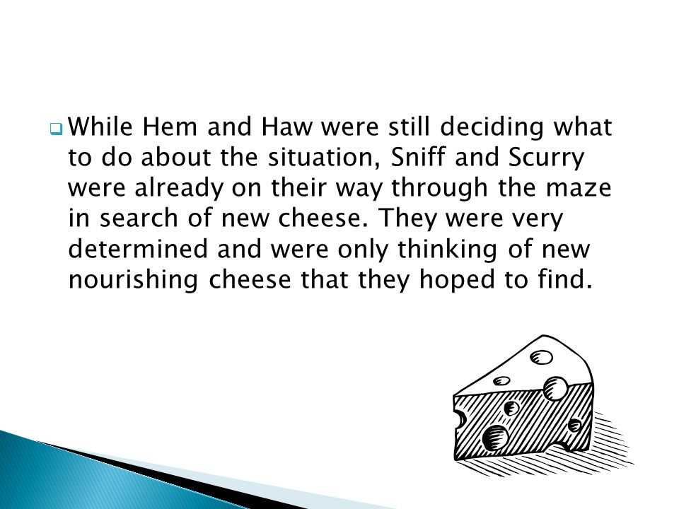 While Hem and Haw were still deciding what to do about the situation, Sniff and Scurry were already on their way through the maze in search of new cheese.