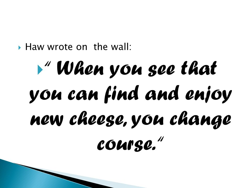 Haw wrote on the wall: When you see that you can find and enjoy new cheese, you change course.