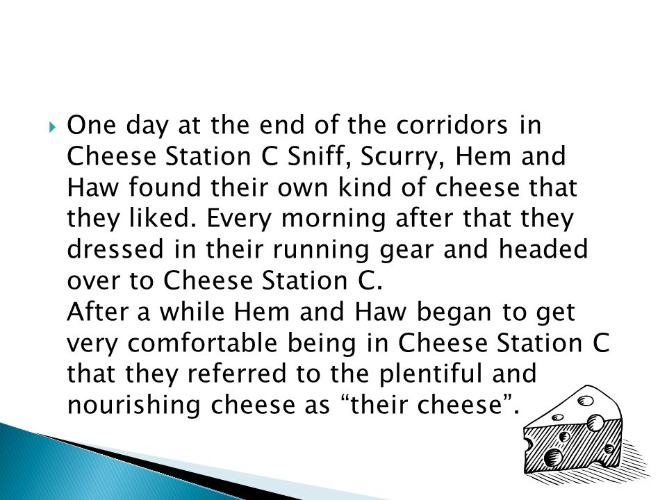 One day at the end of the corridors in Cheese Station C Sniff, Scurry, Hem and Haw found their own kind of cheese that they liked.