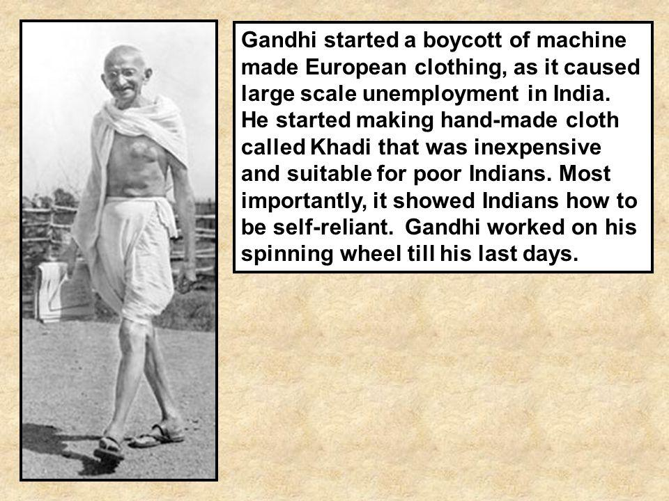 Gandhi started a boycott of machine made European clothing, as it caused large scale unemployment in India.