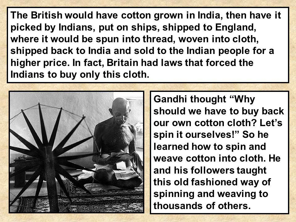 The British would have cotton grown in India, then have it picked by Indians, put on ships, shipped to England, where it would be spun into thread, woven into cloth, shipped back to India and sold to the Indian people for a higher price. In fact, Britain had laws that forced the Indians to buy only this cloth.