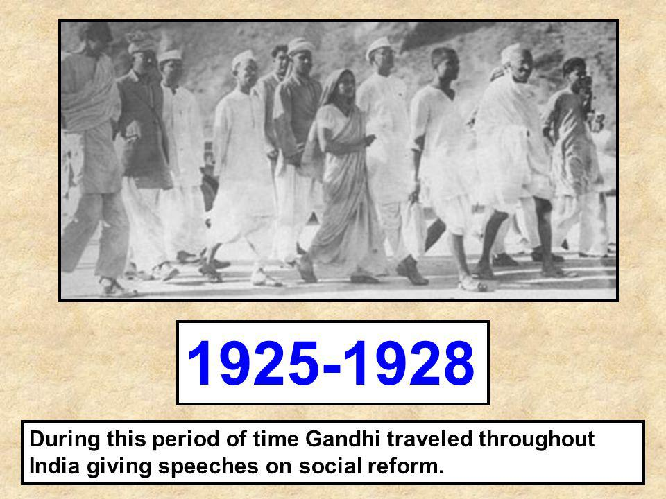 1925-1928 During this period of time Gandhi traveled throughout India giving speeches on social reform.