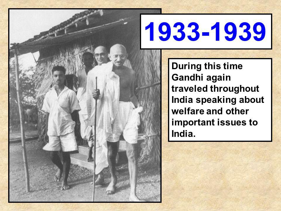 1933-1939 During this time Gandhi again traveled throughout India speaking about welfare and other important issues to India.