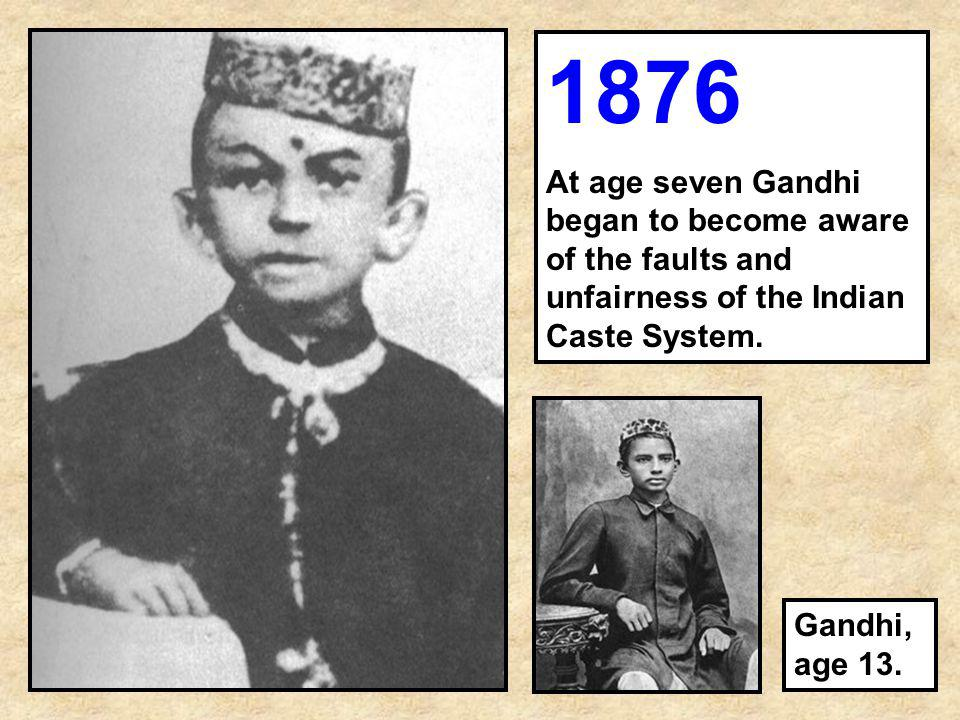 1876 At age seven Gandhi began to become aware of the faults and unfairness of the Indian Caste System.