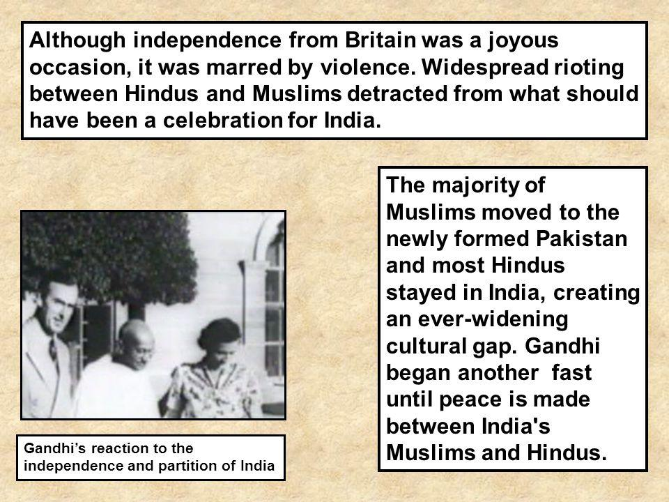 Although independence from Britain was a joyous occasion, it was marred by violence. Widespread rioting between Hindus and Muslims detracted from what should have been a celebration for India.