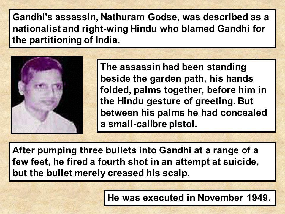 Gandhi s assassin, Nathuram Godse, was described as a nationalist and right-wing Hindu who blamed Gandhi for the partitioning of India.