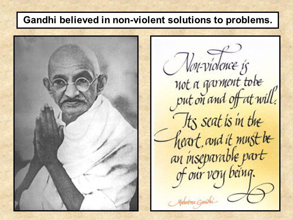 Gandhi believed in non-violent solutions to problems.
