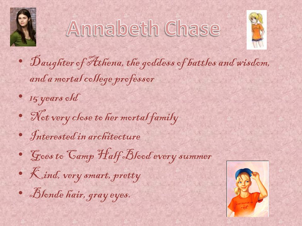 Annabeth Chase Daughter of Athena, the goddess of battles and wisdom, and a mortal college professor.