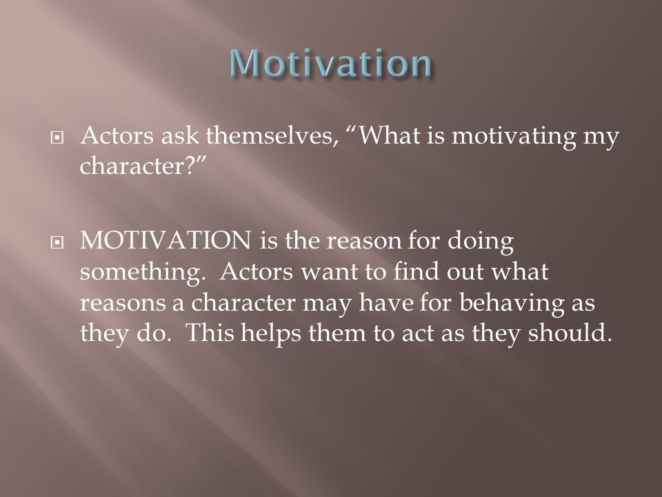Motivation Actors ask themselves, What is motivating my character