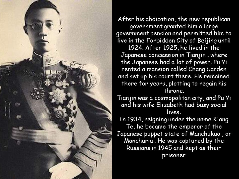 After his abdication, the new republican government granted him a large government pension and permitted him to live in the Forbidden City of Beijing until 1924. After 1925, he lived in the Japanese concession in Tianjin , where the Japanese had a lot of power. Pu Yi rented a mansion called Chang Garden and set up his court there. He remained there for years, plotting to regain his throne.