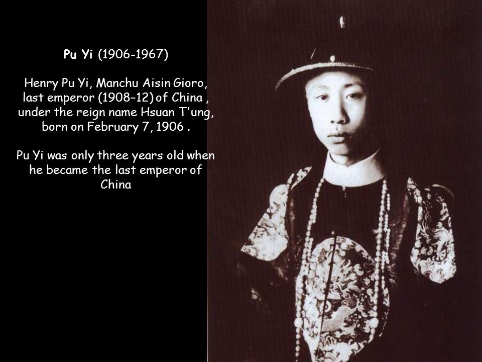 Pu Yi (1906-1967) Henry Pu Yi, Manchu Aisin Gioro, last emperor (1908–12) of China , under the reign name Hsuan T ung, born on February 7, 1906 .