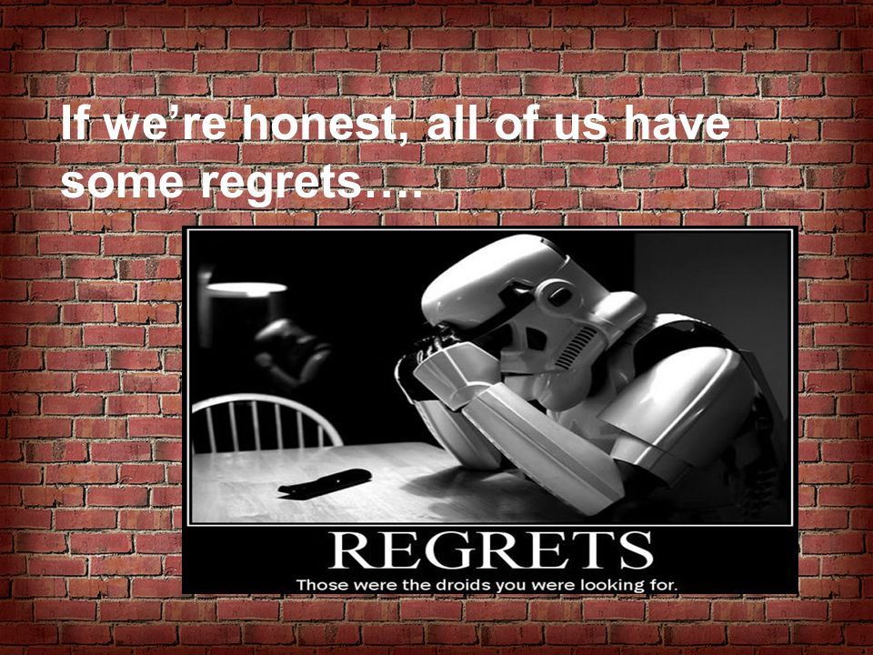 If we're honest, all of us have some regrets….