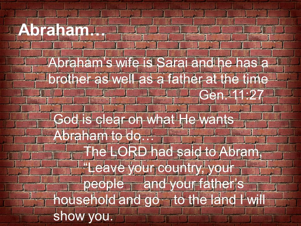 Abraham… Abraham's wife is Sarai and he has a brother as well as a father at the time. Gen. 11:27.