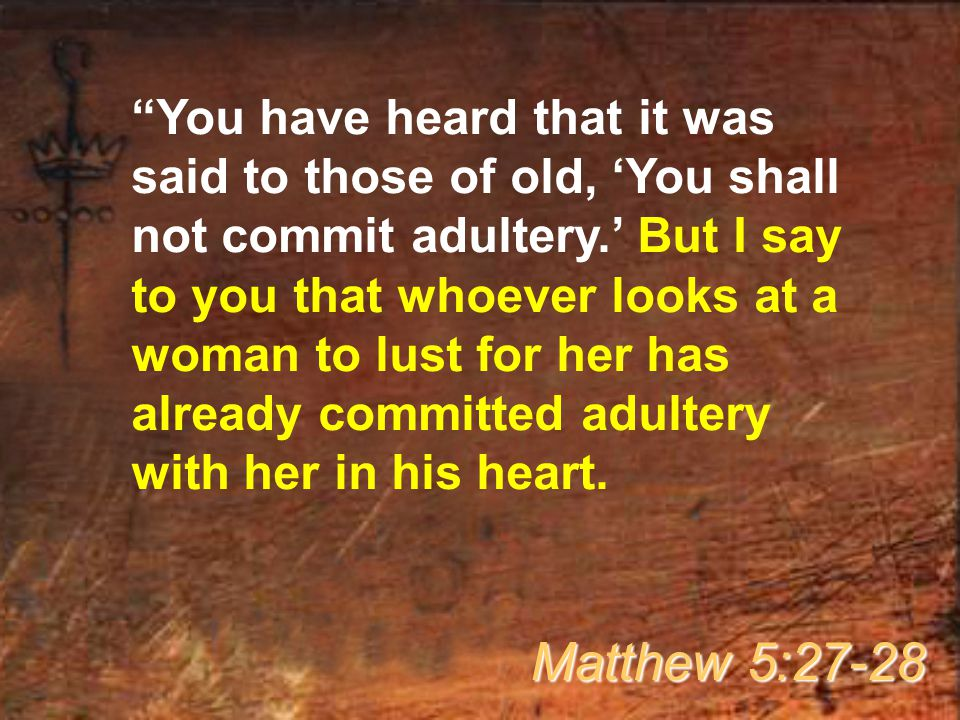 You have heard that it was said to those of old, 'You shall not commit adultery.' But I say to you that whoever looks at a woman to lust for her has already committed adultery with her in his heart.