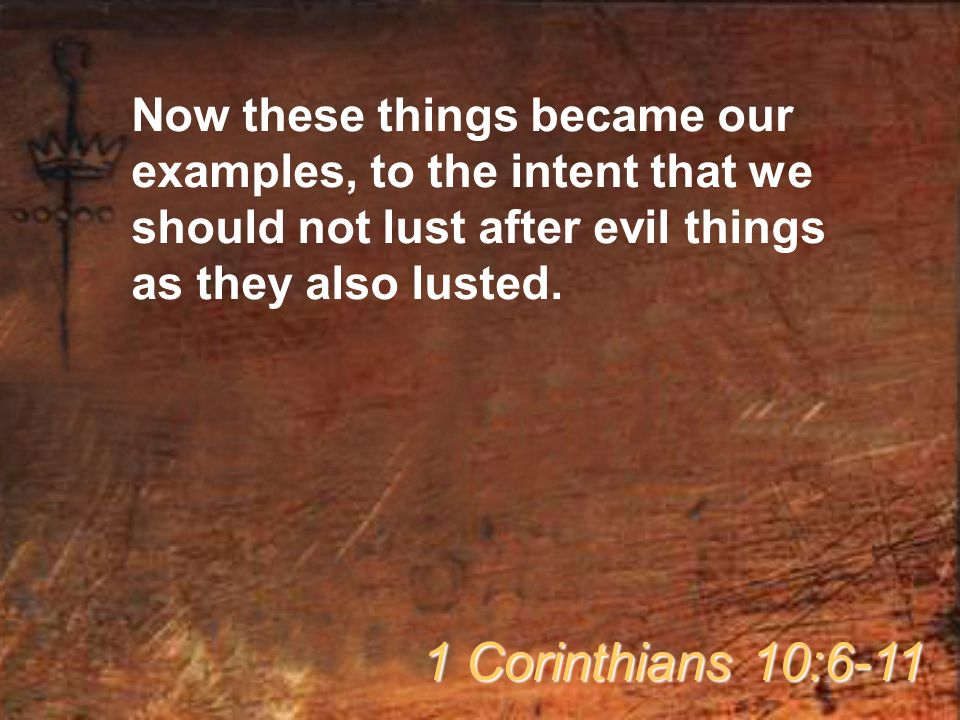Now these things became our examples, to the intent that we should not lust after evil things as they also lusted.