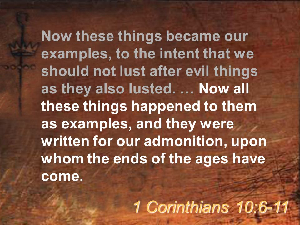 Now these things became our examples, to the intent that we should not lust after evil things as they also lusted. … Now all these things happened to them as examples, and they were written for our admonition, upon whom the ends of the ages have come.