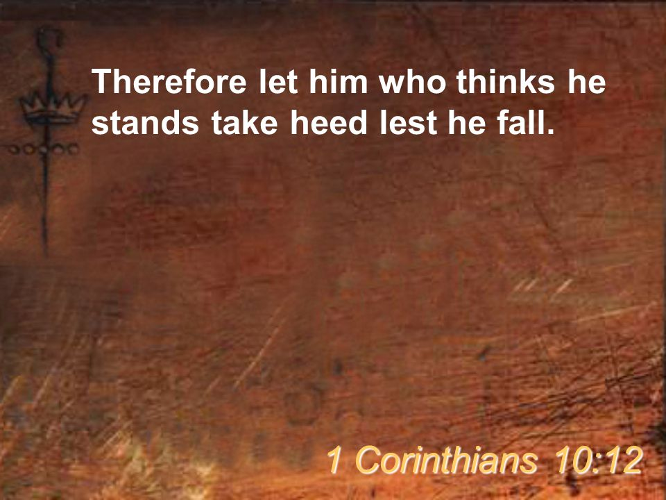 Therefore let him who thinks he stands take heed lest he fall.
