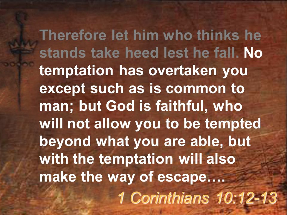 Therefore let him who thinks he stands take heed lest he fall