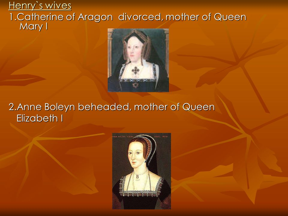 Henry`s wives 1.Catherine of Aragon divorced, mother of Queen Mary I. 2.Anne Boleyn beheaded, mother of Queen.
