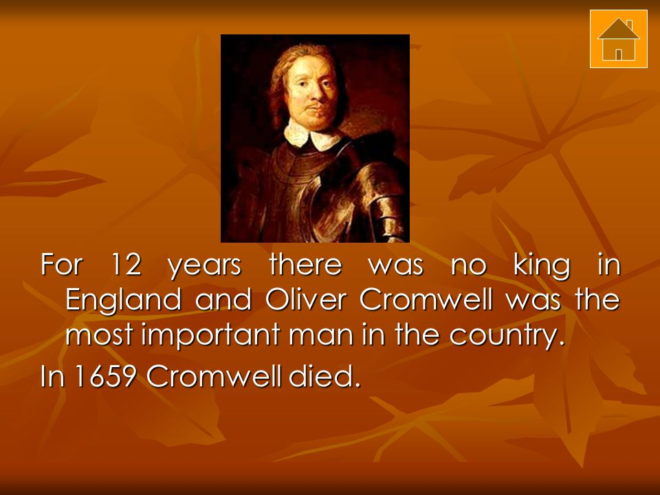 For 12 years there was no king in England and Oliver Cromwell was the most important man in the country.