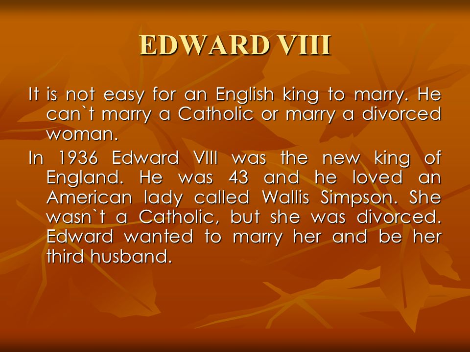 EDWARD VIII It is not easy for an English king to marry. He can`t marry a Catholic or marry a divorced woman.