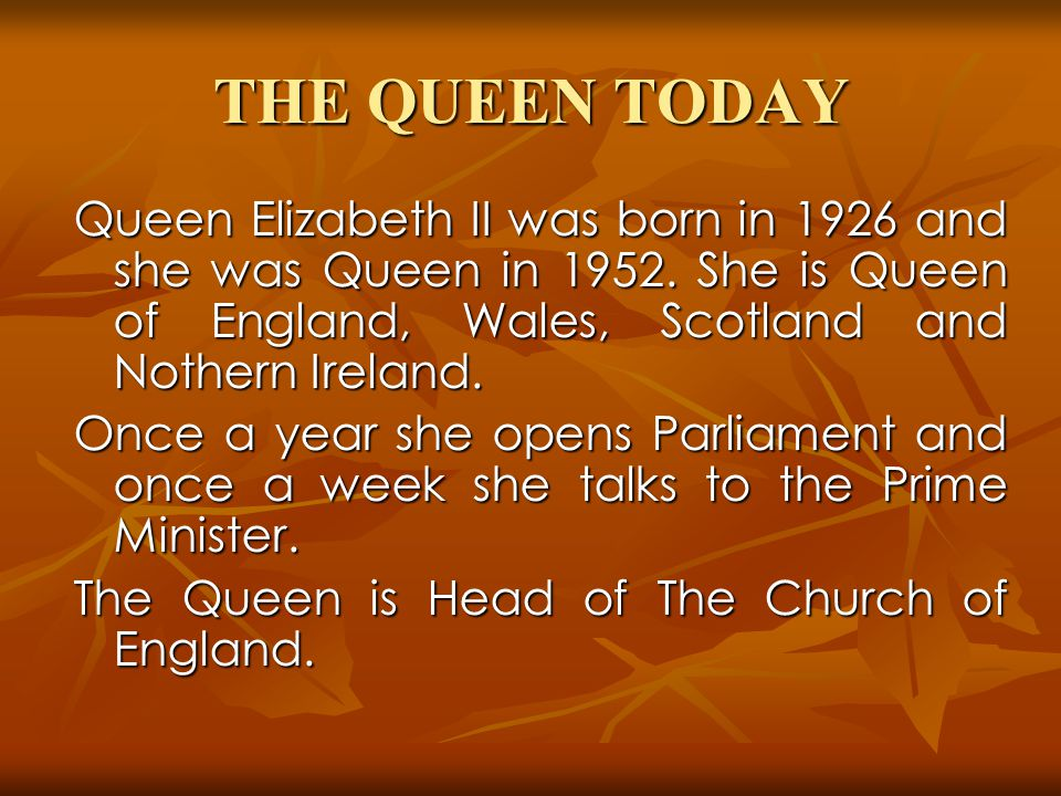 THE QUEEN TODAY Queen Elizabeth II was born in 1926 and she was Queen in 1952. She is Queen of England, Wales, Scotland and Nothern Ireland.
