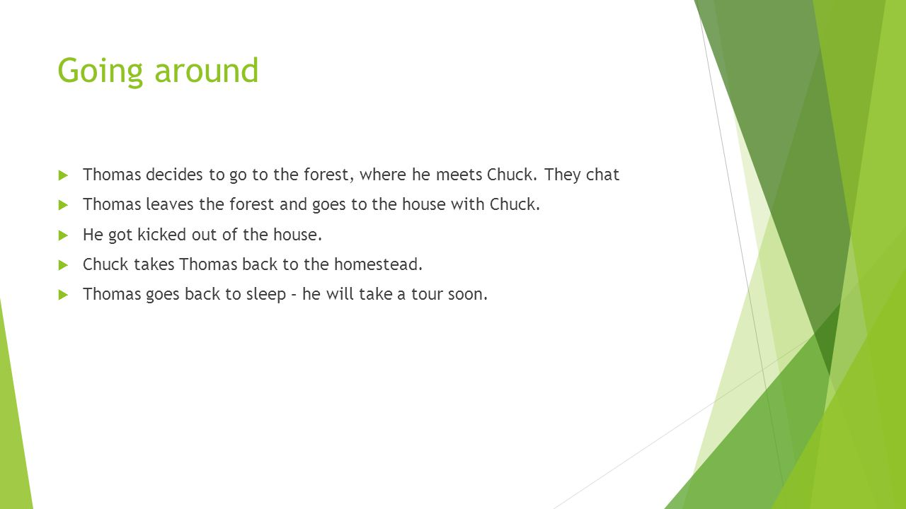 Going around Thomas decides to go to the forest, where he meets Chuck. They chat. Thomas leaves the forest and goes to the house with Chuck.