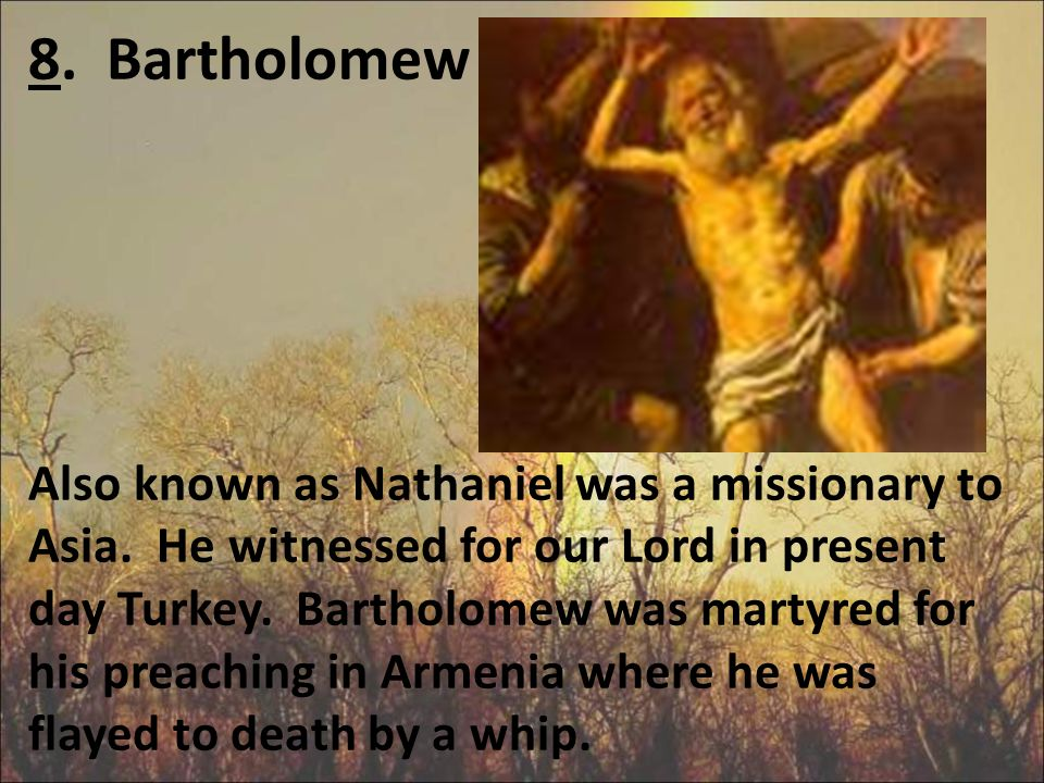 8. Bartholomew Also known as Nathaniel was a missionary to Asia