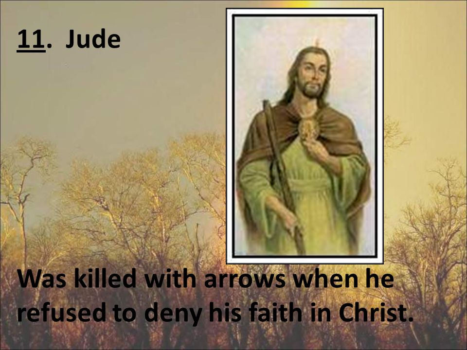 11. Jude Was killed with arrows when he refused to deny his faith in Christ.