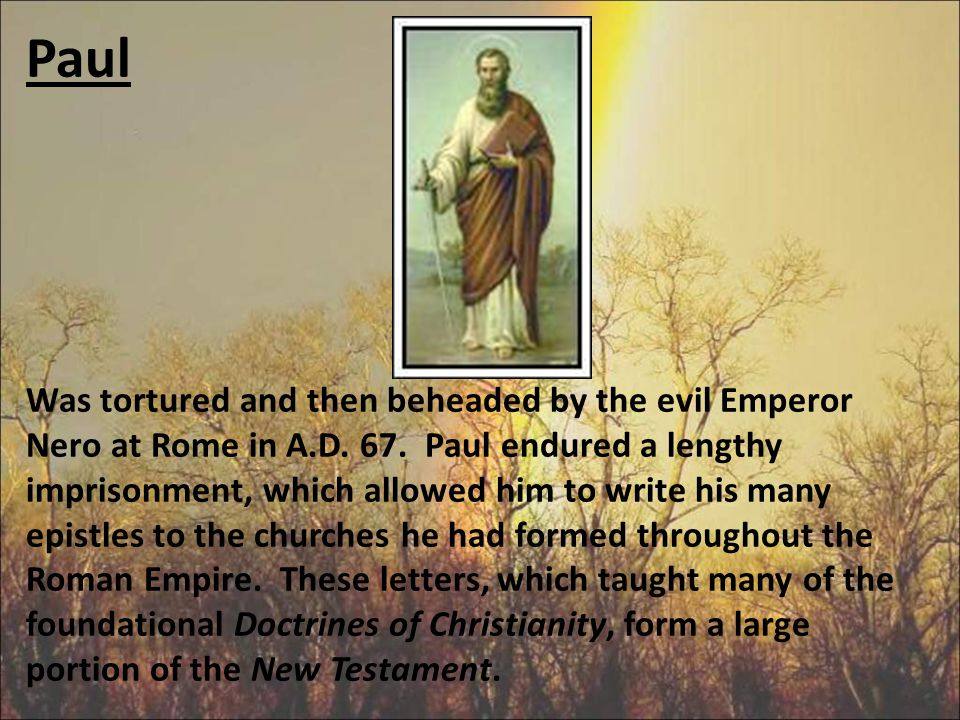 Paul Was tortured and then beheaded by the evil Emperor Nero at Rome in A.D.