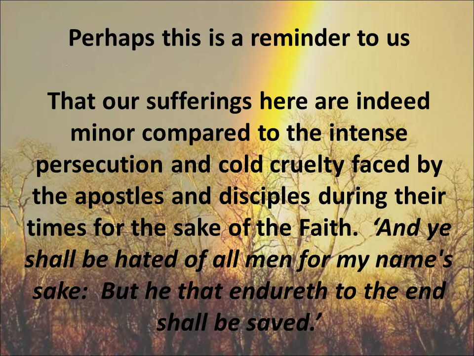 Perhaps this is a reminder to us That our sufferings here are indeed minor compared to the intense persecution and cold cruelty faced by the apostles and disciples during their times for the sake of the Faith.