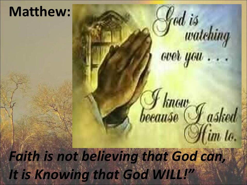 Matthew: Faith is not believing that God can, It is Knowing that God WILL!