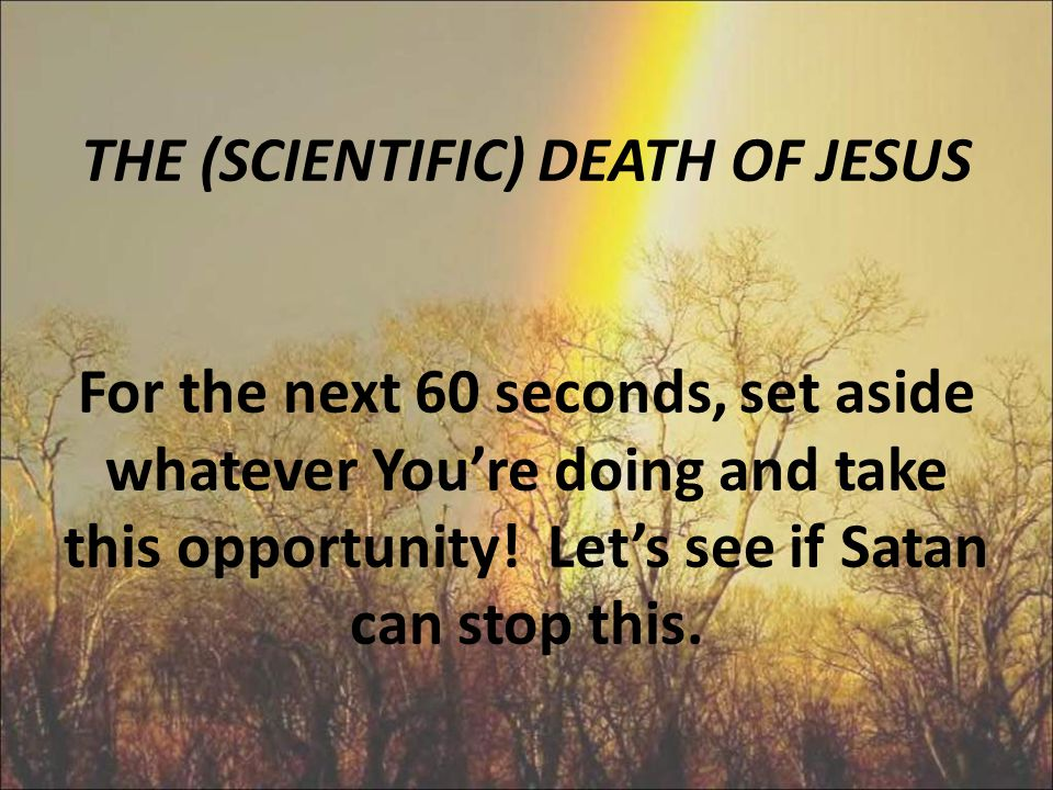 THE (SCIENTIFIC) DEATH OF JESUS For the next 60 seconds, set aside whatever You're doing and take this opportunity.