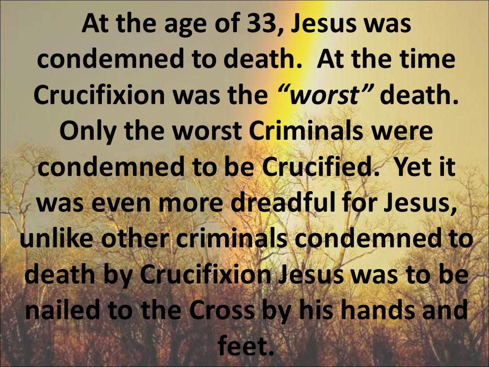 At the age of 33, Jesus was condemned to death