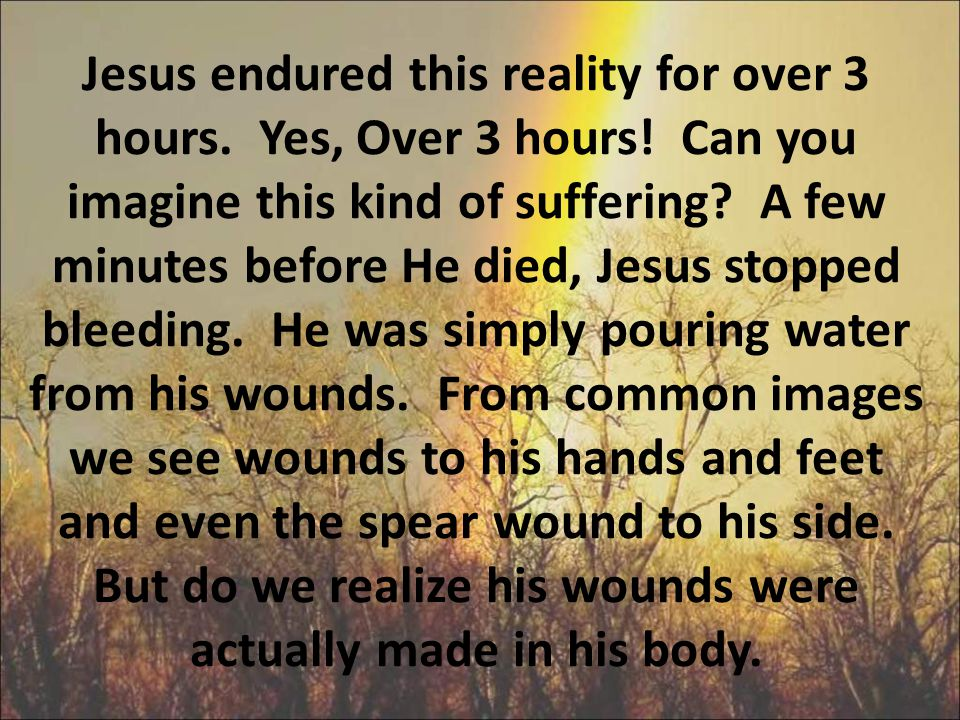 Jesus endured this reality for over 3 hours. Yes, Over 3 hours